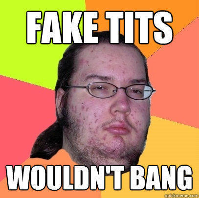 fake tits wouldn't bang - fake tits wouldn't bang  Butthurt Dweller