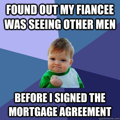 found out my fiancee was seeing other men before i signed the mortgage agreement - found out my fiancee was seeing other men before i signed the mortgage agreement  Success Kid