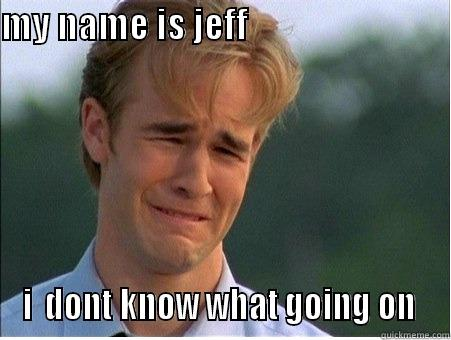 my name is jeff - MY NAME IS JEFF                                       I  DONT KNOW WHAT GOING ON  1990s Problems