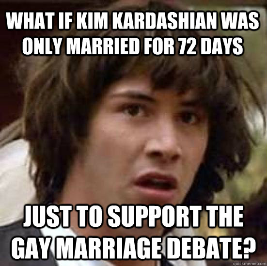 What if Kim Kardashian was only married for 72 days just to support the gay marriage debate?  conspiracy keanu