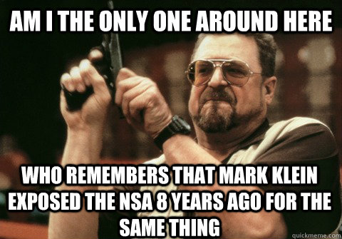 Am I the only one around here who remembers that Mark Klein exposed the nsa 8 years ago for the same thing - Am I the only one around here who remembers that Mark Klein exposed the nsa 8 years ago for the same thing  Am I the only one