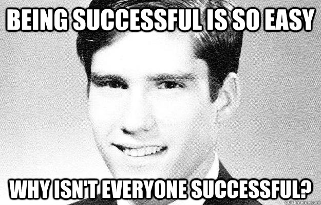 Being successful is so easy Why isn't everyone successful?  Entitled rich kid