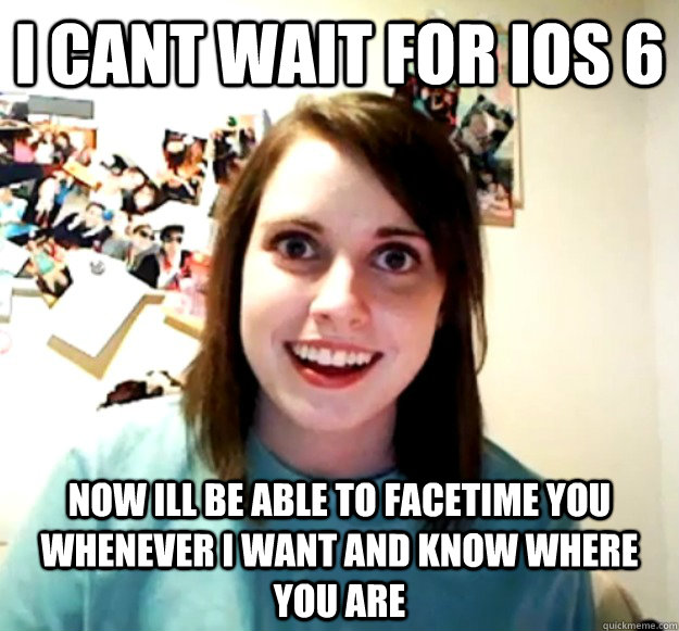 I cant wait for ios 6 now ill be able to facetime you whenever i want and know where you are - I cant wait for ios 6 now ill be able to facetime you whenever i want and know where you are  Overly Attached Girlfriend
