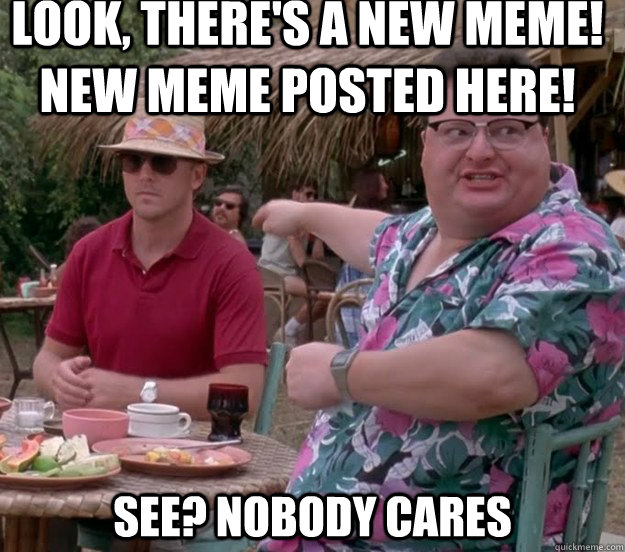 Look, there's a new meme! New meme posted here! See? nobody cares