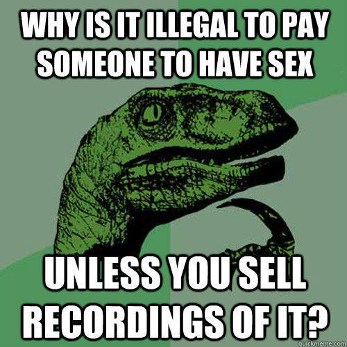 why is it illegal to pay someone to have sex unless you sell recordings of it? - why is it illegal to pay someone to have sex unless you sell recordings of it?  Philosoraptor