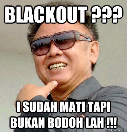 Blackout ??? I sudah mati tapi bukan bodoh lah !!!  Scumbag Kim Jong Il