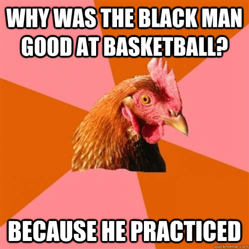 why was the black man good at basketball? because he practiced - why was the black man good at basketball? because he practiced  Anti-Joke Chicken