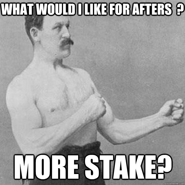 what would i like for afters  ? MORE STAKE? - what would i like for afters  ? MORE STAKE?  overly manly man