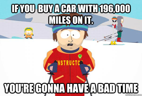 If you  buy a car with 196,000 miles on it.  You're gonna have a bad time - If you  buy a car with 196,000 miles on it.  You're gonna have a bad time  Super Cool Ski Instructor