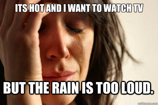 Its hot and I want to watch TV But the rain is too loud. - Its hot and I want to watch TV But the rain is too loud.  First World Problems