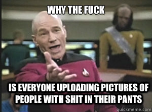 why the fuck Is everyone uploading pictures of people with shit in their pants - why the fuck Is everyone uploading pictures of people with shit in their pants  Annoyed Picard