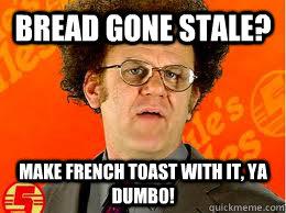 a741b7c494becbf8c44ce91bc4d56fccaf7fbbccd03de390a43c54fb06f9f775 bread gone stale? make french toast with it, ya dumbo! steve