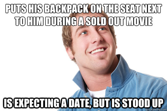 Puts his backpack on the seat next to him during a sold out movie Is expecting a date, but is stood up - Puts his backpack on the seat next to him during a sold out movie Is expecting a date, but is stood up  Misunderstood D-Bag