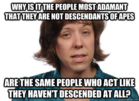 Why is it the people most adamant that they are not descendants of apes are the same people who act like they haven't descended at all? - Why is it the people most adamant that they are not descendants of apes are the same people who act like they haven't descended at all?  Creationist