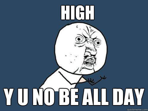high y u no be all day - high y u no be all day  Y U No