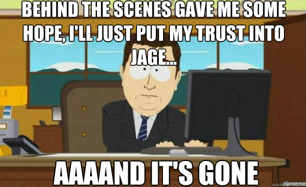 Behind the scenes gave me some hope, I'll just put my trust into Jage... AAAAND IT'S gone - Behind the scenes gave me some hope, I'll just put my trust into Jage... AAAAND IT'S gone  aaaand its gone