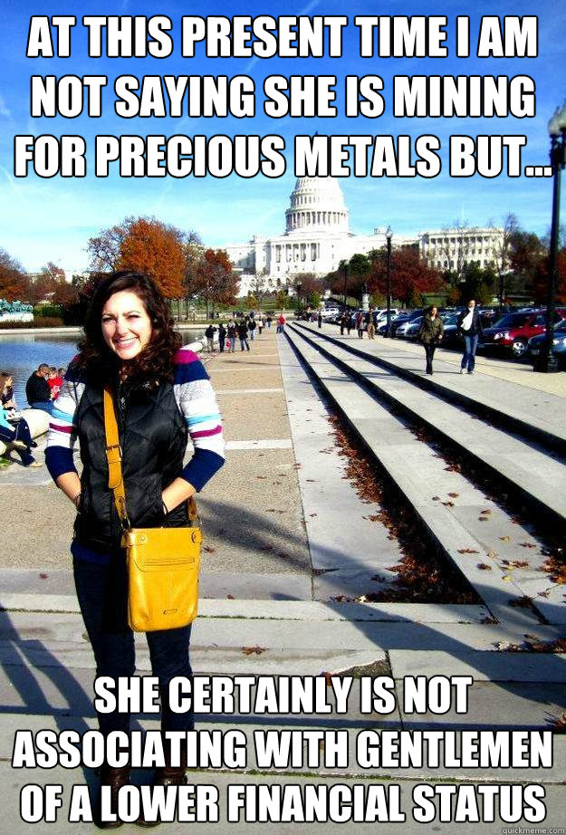at this present time i am not saying she is mining for precious metals but... she certainly is not associating with gentlemen of a lower financial status