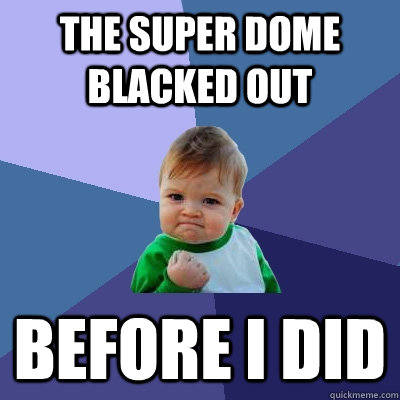 The super dome blacked out before i did - The super dome blacked out before i did  Success Kid