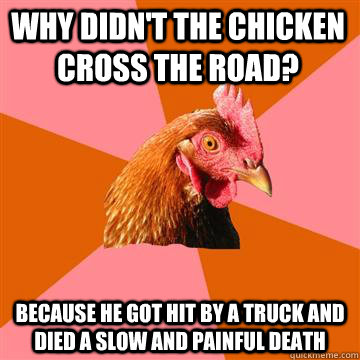 Why didn't the chicken cross the road? Because he got hit by a truck and died a slow and painful death - Why didn't the chicken cross the road? Because he got hit by a truck and died a slow and painful death  Anti-Joke Chicken