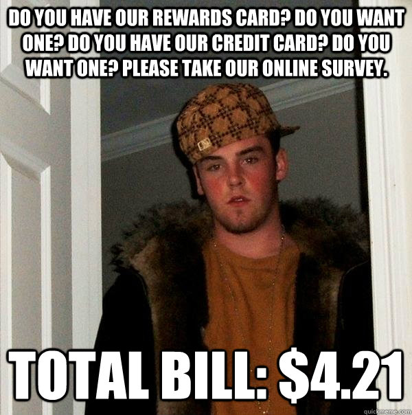 Do you have our rewards card? Do you want one? Do you have our credit card? Do you want one? Please take our online survey. Total bill: $4.21 - Do you have our rewards card? Do you want one? Do you have our credit card? Do you want one? Please take our online survey. Total bill: $4.21  Scumbag Steve