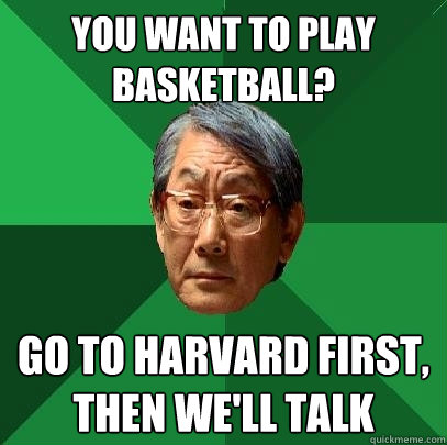 You want to play basketball? Go to Harvard first, then we'll talk - You want to play basketball? Go to Harvard first, then we'll talk  High Expectations Asian Father