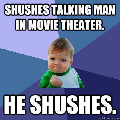 Shushes talking man in movie theater.  He shushes.  - Shushes talking man in movie theater.  He shushes.   Success Kid
