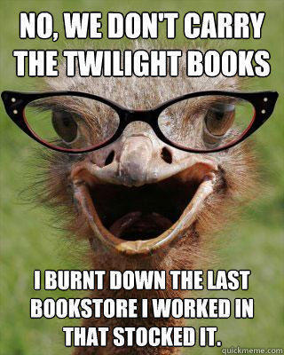 No, we don't carry the Twilight books I burnt down the last bookstore i worked in that stocked it. - No, we don't carry the Twilight books I burnt down the last bookstore i worked in that stocked it.  Judgmental Bookseller Ostrich