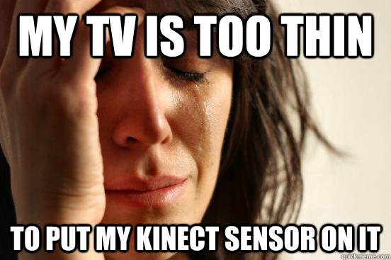 My tv is too thin to put my kinect sensor on it - My tv is too thin to put my kinect sensor on it  First World Problems