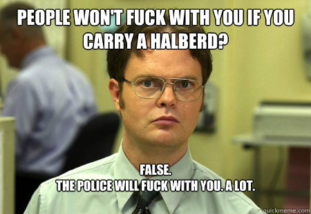 People won't fuck with you if you carry a halberd? False.  The police will fuck with you. A lot. - People won't fuck with you if you carry a halberd? False.  The police will fuck with you. A lot.  Dwight