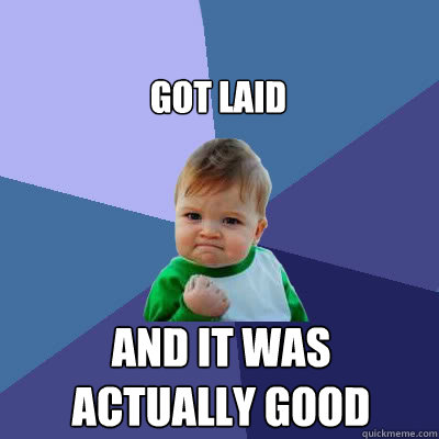 got laid and it was actually good - got laid and it was actually good  Success Baby