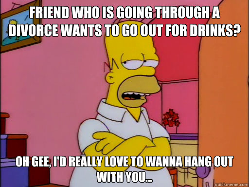 Friend who is going through a divorce wants to go out for drinks? Oh gee, I'd really love to wanna hang out with you... - Friend who is going through a divorce wants to go out for drinks? Oh gee, I'd really love to wanna hang out with you...  Reluctant Homer