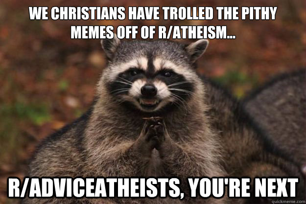 We Christians have trolled the pithy memes off of r/atheism... r/adviceatheists, you're next - We Christians have trolled the pithy memes off of r/atheism... r/adviceatheists, you're next  Evil Plotting Raccoon