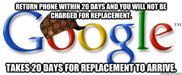 Return phone within 20 days and you will not be charged for replacement. Takes 20 days for replacement to arrive. - Return phone within 20 days and you will not be charged for replacement. Takes 20 days for replacement to arrive.  Scumbag Google RMA