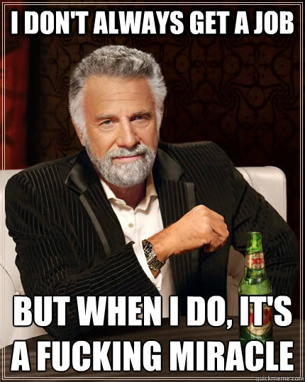 I don't always get a job but when I do, It's a fucking miracle  The Most Interesting Man In The World