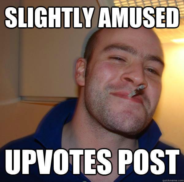 Slightly Amused Upvotes Post  Good Guy Greg