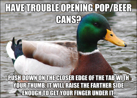 Have trouble opening pop/beer cans? push down on the closer edge of the tab with your thumb, it will raise the farther side enough to get your finger under it. - Have trouble opening pop/beer cans? push down on the closer edge of the tab with your thumb, it will raise the farther side enough to get your finger under it.  Actual Advice Mallard