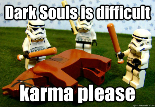Dark Souls is difficult karma please - Dark Souls is difficult karma please  Beating dead horse