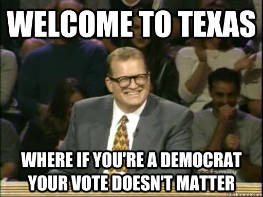 Welcome to Texas Where if you're a democrat your vote doesn't matter - Welcome to Texas Where if you're a democrat your vote doesn't matter  Drew Carey Whose Line