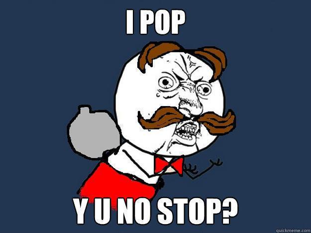 i pop y u no stop? - i pop y u no stop?  Y U No