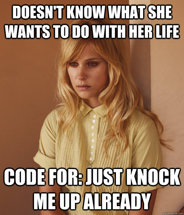 Doesn't know what she wants to do with her life code for: just knock me up already