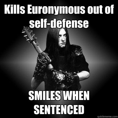 Kills Euronymous out of self-defense SMILES WHEN SENTENCED  Black Metal Guy