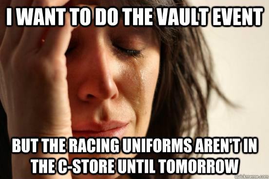 i want to do the vault event but the racing uniforms aren't in the c-store until tomorrow - i want to do the vault event but the racing uniforms aren't in the c-store until tomorrow  First World Problems