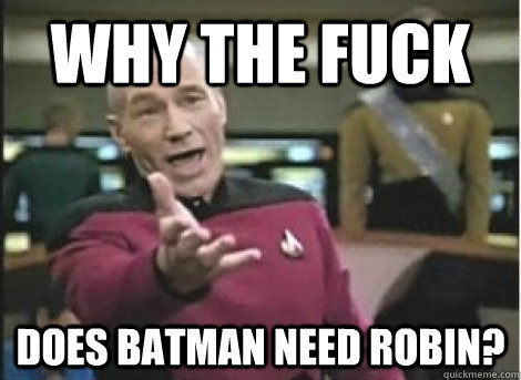 why the fuck does Batman need Robin? - why the fuck does Batman need Robin?  Misc