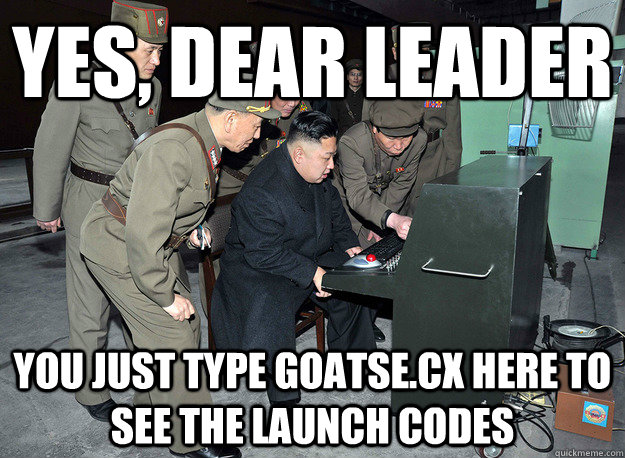 yes, dear leader you just type goatse.cx here to see the launch codes - yes, dear leader you just type goatse.cx here to see the launch codes  kim jong un