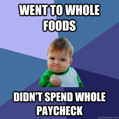 Went to whole foods didn't spend whole paycheck - Went to whole foods didn't spend whole paycheck  Success Kid