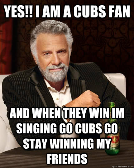 YES!! I AM A CUBS FAN AND WHEN THEY WIN IM SINGING GO CUBS GO STAY WINNING MY FRIENDS - YES!! I AM A CUBS FAN AND WHEN THEY WIN IM SINGING GO CUBS GO STAY WINNING MY FRIENDS  The Most Interesting Man In The World