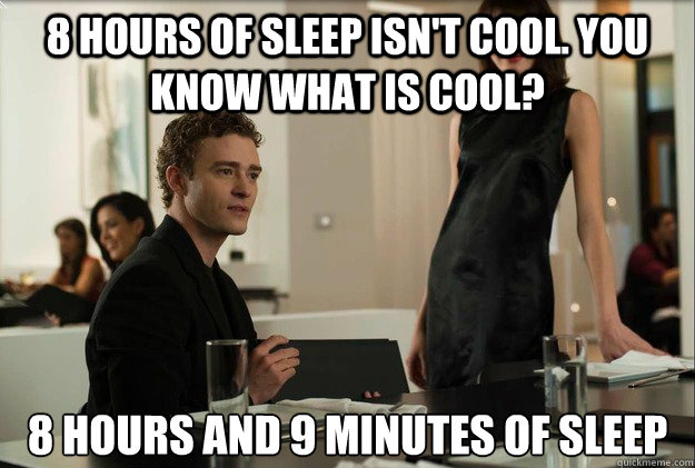 8 hours of sleep isn't cool. you know what is cool? 8 hours and 9 minutes of sleep