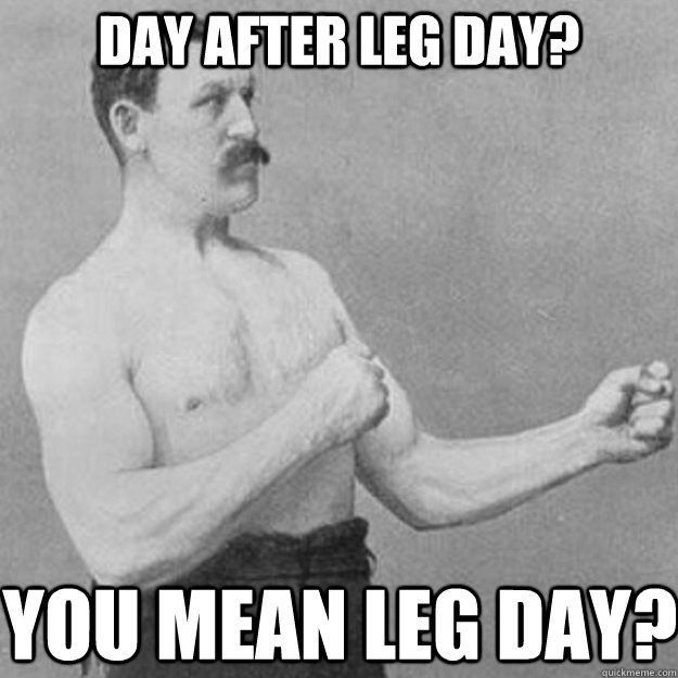 day after leg day? you mean leg day? - day after leg day? you mean leg day?  overly manly man