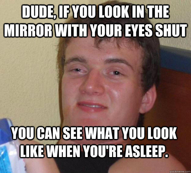 Dude, if you look in the mirror with your eyes shut You can see what you look like when you're asleep. - Dude, if you look in the mirror with your eyes shut You can see what you look like when you're asleep.  10 Guy