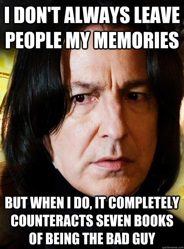 I don't always leave people my memories But when I do, it completely counteracts seven books of being the bad guy